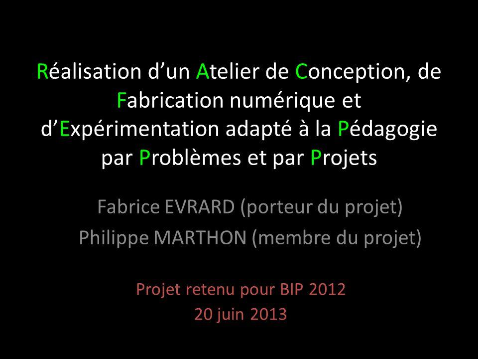 Réalisation d'un Atelier de Conception, de Fabrication numérique et d'Expérimentation adapté à la Pédagogie par Problèmes et par Projets Projet retenu pour BIP 2012 20 juin 2013 Fabrice EVRARD (porteur du projet) Philippe MARTHON (membre du projet)