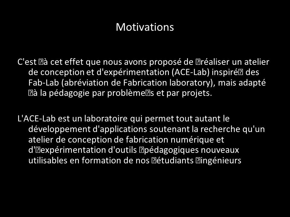 Motivations C est à cet effet que nous avons proposé de réaliser un atelier de conception et d expérimentation (ACE-Lab) inspiré des Fab- Lab (abréviation de Fabrication laboratory), mais adapté à la pédagogie par problèmes et par projets.