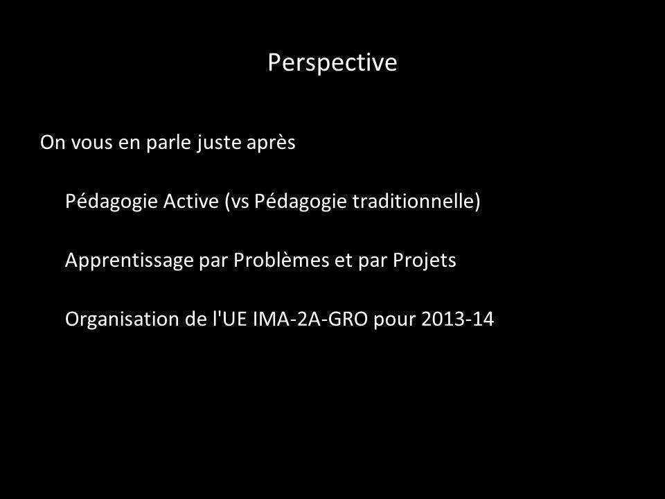 Perspective On vous en parle juste après Pédagogie Active (vs Pédagogie traditionnelle) Apprentissage par Problèmes et par Projets Organisation de l UE IMA-2A-GRO pour 2013-14