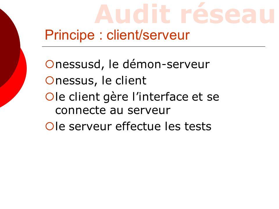 Audit réseau Principe : client/serveur  nessusd, le démon-serveur  nessus, le client  le client gère l'interface et se connecte au serveur  le ser