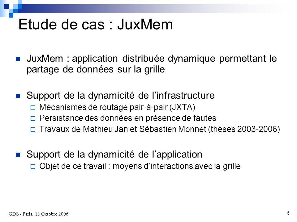 GDS - Paris, 13 Octobre 2006 7 Un service de partage de données pour la grille Développé depuis 2003 par PARIS/IRISA Permet l'accès transparent aux données partagées Offre le support pour la tolérance aux fautes et la cohérence des données S'inspire des systèmes à MVP et PàP  Plate-forme d'expérimentation de protocoles de cohérence tolérants aux fautes  Repose sur la plate-forme pair-à-pair JXTA (Sun) pour la découverte des ressources http://juxmem.gforge.inria.fr JuxMem Juxtaposed Memory