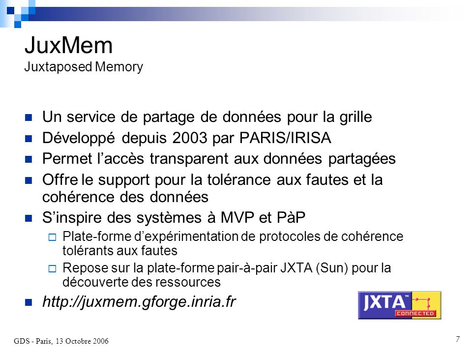 GDS - Paris, 13 Octobre 2006 8 JuxMem Service de partage de données pour la grille Modèle hiérarchique (fédération de grappes) Juxmem group Cluster group A Cluster group B Cluster group C Data group