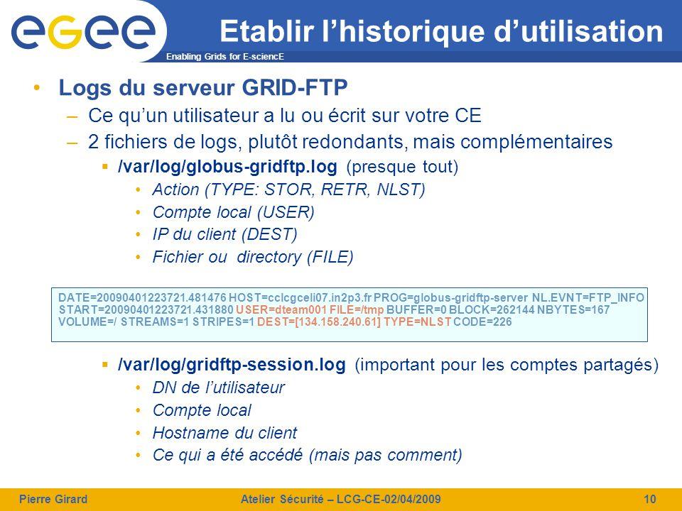 Enabling Grids for E-sciencE Pierre GirardAtelier Sécurité – LCG-CE-02/04/200910 Logs du serveur GRID-FTP –Ce qu'un utilisateur a lu ou écrit sur votre CE –2 fichiers de logs, plutôt redondants, mais complémentaires  /var/log/globus-gridftp.log (presque tout) Action (TYPE: STOR, RETR, NLST) Compte local (USER) IP du client (DEST) Fichier ou directory (FILE) DATE=20090401223721.481476 HOST=cclcgceli07.in2p3.fr PROG=globus-gridftp-server NL.EVNT=FTP_INFO START=20090401223721.431880 USER=dteam001 FILE=/tmp BUFFER=0 BLOCK=262144 NBYTES=167 VOLUME=/ STREAMS=1 STRIPES=1 DEST=[134.158.240.61] TYPE=NLST CODE=226  /var/log/gridftp-session.log (important pour les comptes partagés) DN de l'utilisateur Compte local Hostname du client Ce qui a été accédé (mais pas comment) Etablir l'historique d'utilisation