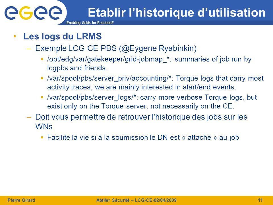 Enabling Grids for E-sciencE Pierre GirardAtelier Sécurité – LCG-CE-02/04/200911 Etablir l'historique d'utilisation Les logs du LRMS –Exemple LCG-CE PBS (@Eygene Ryabinkin)  /opt/edg/var/gatekeeper/grid-jobmap_*: summaries of job run by lcgpbs and friends.