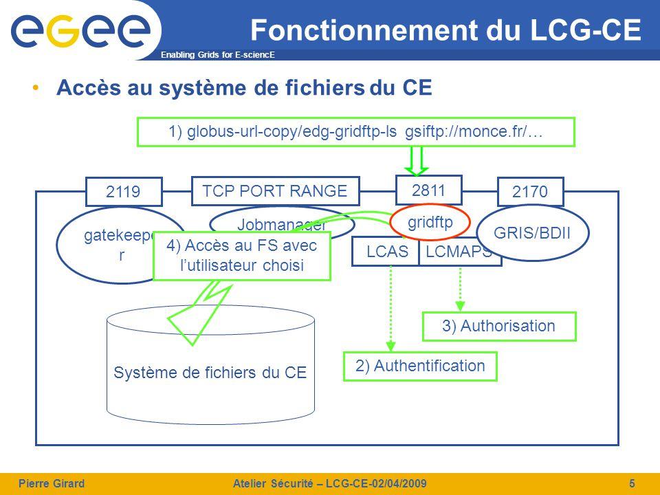 Enabling Grids for E-sciencE Pierre GirardAtelier Sécurité – LCG-CE-02/04/20096 Installation et vérification du CE Doit être paranoïaque car le lcg-CE est perméable Quelques vérifications ne font pas de mal –Droits d'accès utilisateurs réglés sur « Strict Minimum »  $HOME des comptes grille peuvent contenir les proxies  ~glite/.certs/ contient une copie du certificat serveur  Petites vérifications find /home \( -type f -o -type d \) -perm -\a+r -ls 2>/dev/null –Attention à ce que vous mettez et aux droits dans des répertoires comme /tmp –Un outil « tripwire »-like est indispensable pour les invariants –Un petit « ps » de temps en temps pour voir ce qui tourne Réglage des logs –Si possible avec redirection sur une machine  Syslogd –r; syslod-ng; etc.