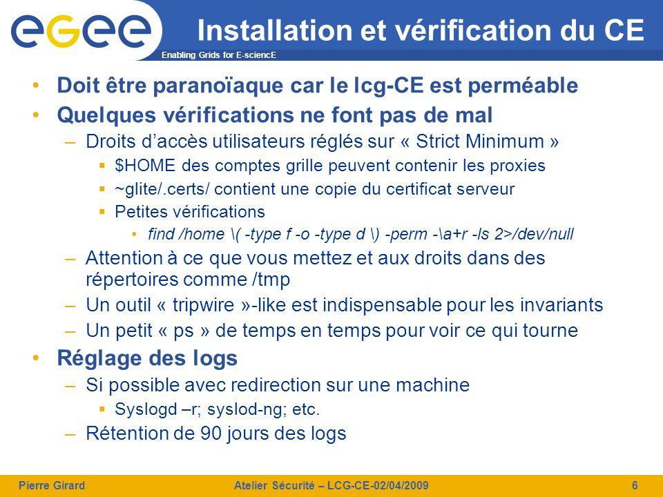 Enabling Grids for E-sciencE Pierre GirardAtelier Sécurité – LCG-CE-02/04/20097 Suivi d'incident sécurité Use Case: vol d'un certificat –Vous disposez du DN  /O=GRID-FR/C=FR/O=CNRS/OU=CC-LYON/CN=Pierre Girard –De la période supposée du vol Actions 1.Bannissement du DN (LCAS) 2.Etablir l'historique d'utilisation 3.Faire des autopsies quand « core » du délit il y a 4.Nettoyer 5.Communiquer Acteurs –coordinateur sécurité  Coordonne le suivi d'incident, connaît les procédures et les réseaux de sécurité –Ingénieur système  Connaît l'installation des machines, intervient dessus et sait les faire parler, fournit des informations sur l'utilisation de la machine –Ingénieur réseau  Fournisseur d'information sur les connexions de et vers les machines visitées