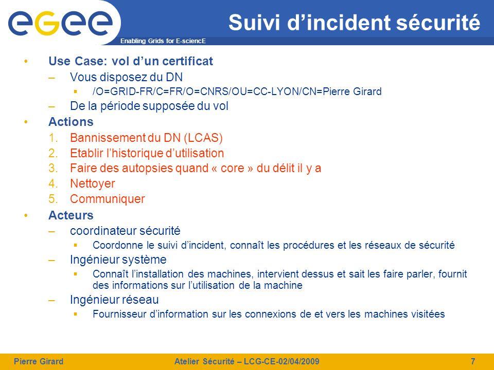Enabling Grids for E-sciencE Pierre GirardAtelier Sécurité – LCG-CE-02/04/20098 Suivi d'incident sécurité Bannissement du DN (LCAS) –Sur le CE cclcgceli07_root# echo /O=GRID-FR/C=FR/O=CNRS/OU=CC-LYON/CN=Pierre Girard >> /opt/glite/etc/lcas/ban_users.db –Resultat (depuis une UI) # Creation du proxy girardpi@ccali41# voms-proxy-init --voms dteam Enter GRID pass phrase: Your identity: /O=GRID-FR/C=FR/O=CNRS/OU=CC-LYON/CN=Pierre Girard Creating temporary proxy......................................