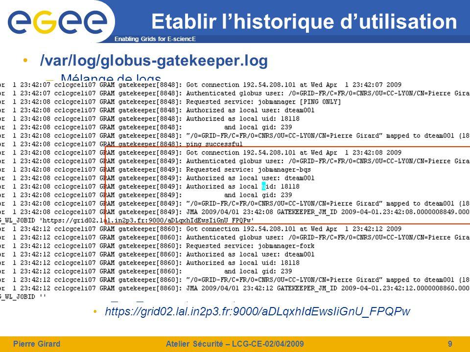 Enabling Grids for E-sciencE Pierre GirardAtelier Sécurité – LCG-CE-02/04/20099 Etablir l'historique d'utilisation /var/log/globus-gatekeeper.log –Mélange de logs  Globus-gatekeeper (format sur 2 lignes)  LCAS et LCMAPS  Globus-jobmanager –Plus facile à exploiter avec syslog:  Manque de doc pour les règles du syslog  Ex.: daemon.* => globus-gatekeeper + globus-jobmanager –On y trouve par commande reçue  Type (ping, jobmanager-, jobmanager-fork)  DN de l'utilisateur  IP de la machine cliente  Mapping vers le compte et groupe local  EDG_WL_JOBID (si existe) https://grid02.lal.in2p3.fr:9000/aDLqxhIdEwsIiGnU_FPQPw