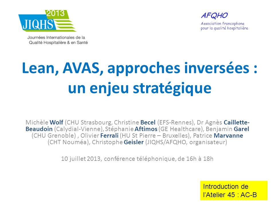 Lean, AVAS, approches inversées : un enjeu stratégique Michèle Wolf (CHU Strasbourg, Christine Becel (EFS-Rennes), Dr Agnès Caillette- Beaudoin (Calyd