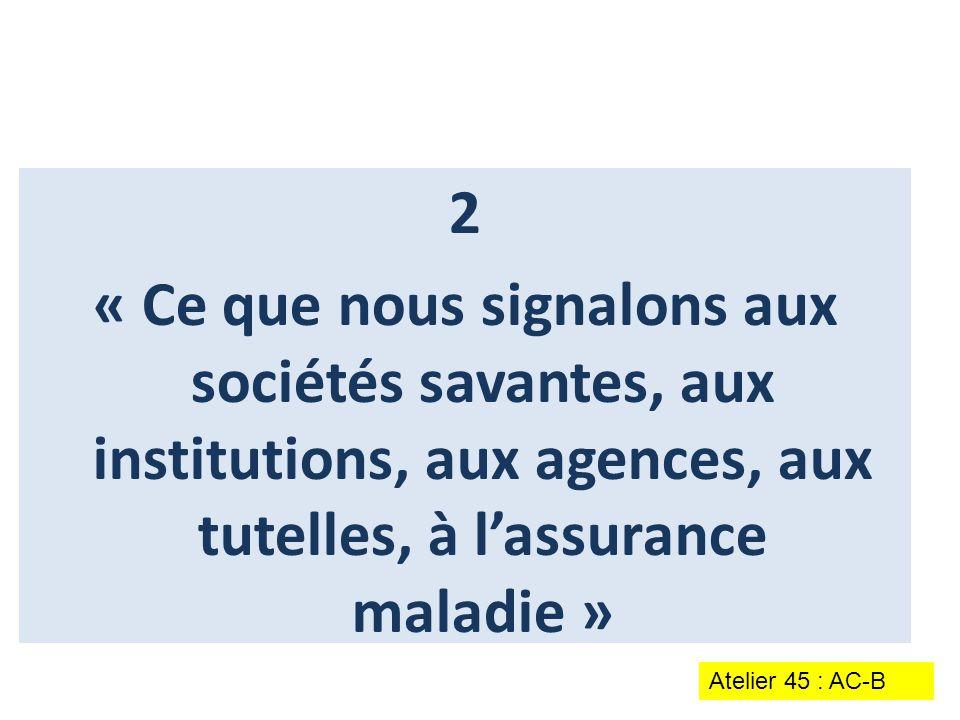 2 « Ce que nous signalons aux sociétés savantes, aux institutions, aux agences, aux tutelles, à l'assurance maladie » Atelier 45 : AC-B