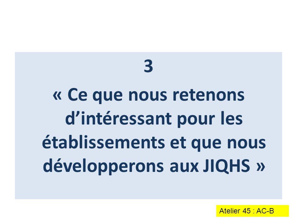 3 « Ce que nous retenons d'intéressant pour les établissements et que nous développerons aux JIQHS » Atelier 45 : AC-B
