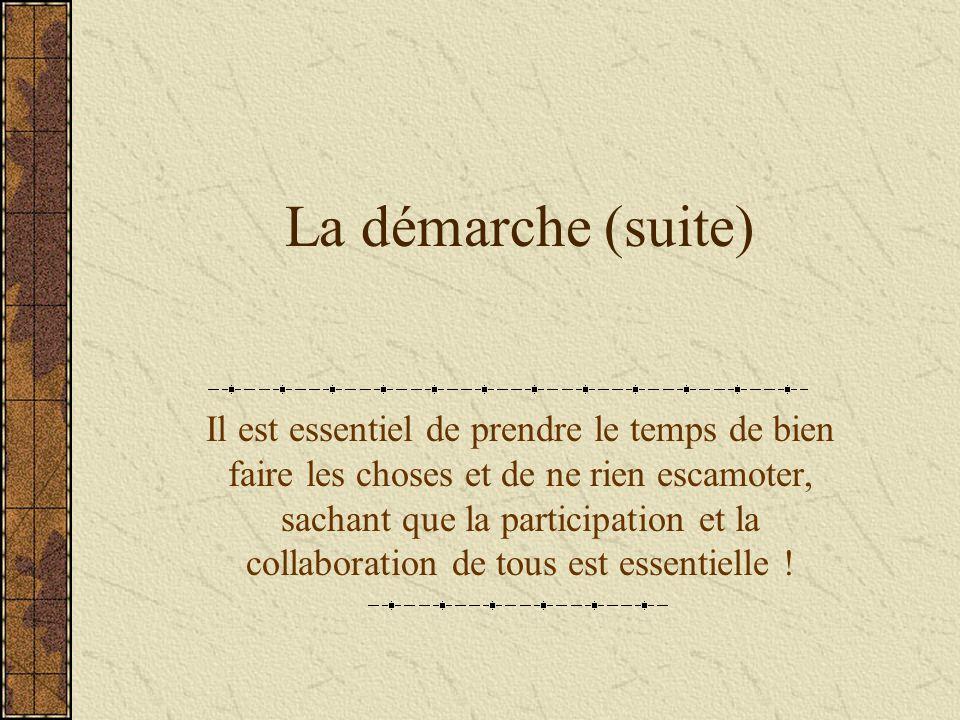 La démarche (suite) Il est essentiel de prendre le temps de bien faire les choses et de ne rien escamoter, sachant que la participation et la collaboration de tous est essentielle !