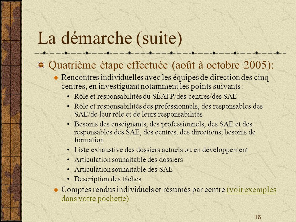 16 La démarche (suite) Quatrième étape effectuée (août à octobre 2005): Rencontres individuelles avec les équipes de direction des cinq centres, en investiguant notamment les points suivants : Rôle et responsabilités du SÉAFP/des centres/des SAE Rôle et responsabilités des professionnels, des responsables des SAE/de leur rôle et de leurs responsabilités Besoins des enseignants, des professionnels, des SAE et des responsables des SAE, des centres, des directions; besoins de formation Liste exhaustive des dossiers actuels ou en développement Articulation souhaitable des dossiers Articulation souhaitable des SAE Description des tâches Comptes rendus individuels et résumés par centre (voir exemples dans votre pochette)