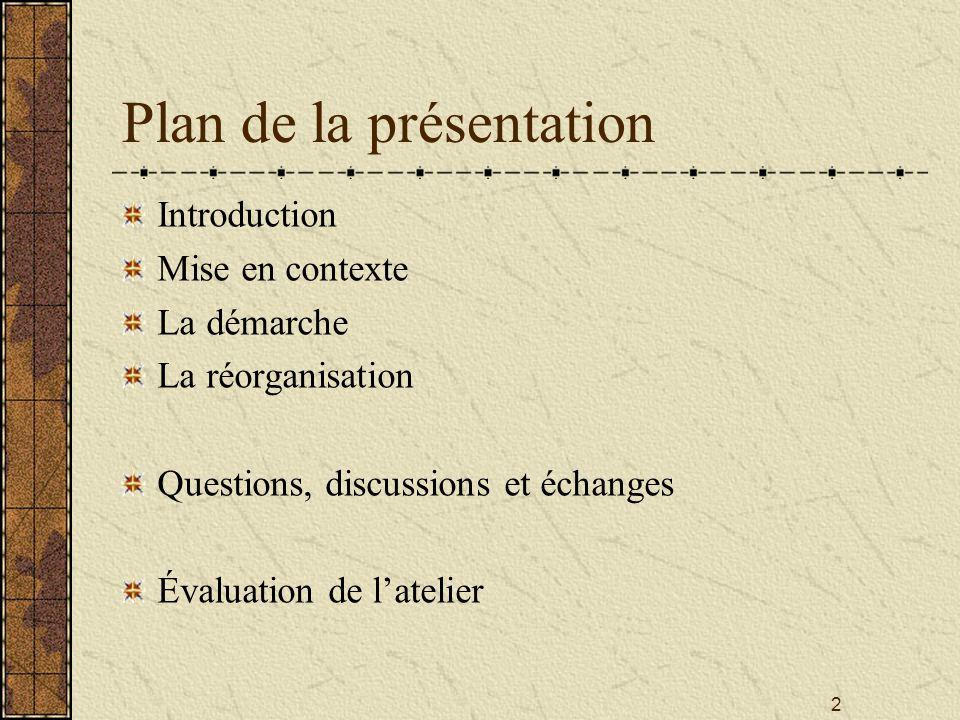 2 Plan de la présentation Introduction Mise en contexte La démarche La réorganisation Questions, discussions et échanges Évaluation de l'atelier