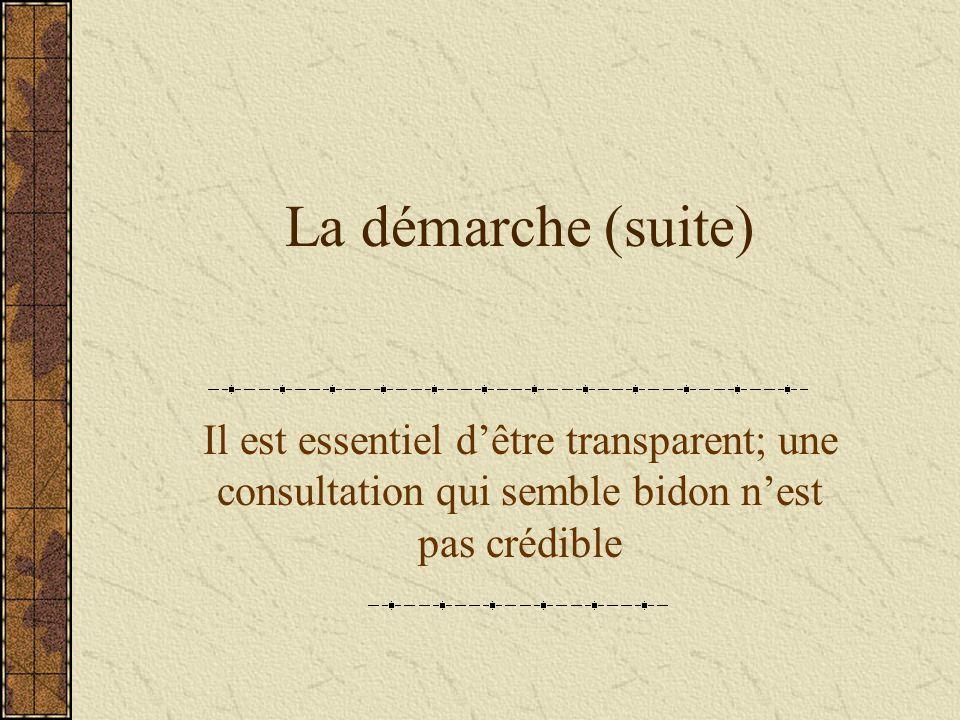 La démarche (suite) Il est essentiel d'être transparent; une consultation qui semble bidon n'est pas crédible