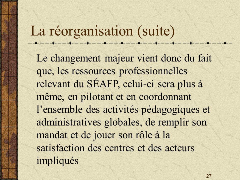 27 La réorganisation (suite) Le changement majeur vient donc du fait que, les ressources professionnelles relevant du SÉAFP, celui-ci sera plus à même, en pilotant et en coordonnant l'ensemble des activités pédagogiques et administratives globales, de remplir son mandat et de jouer son rôle à la satisfaction des centres et des acteurs impliqués