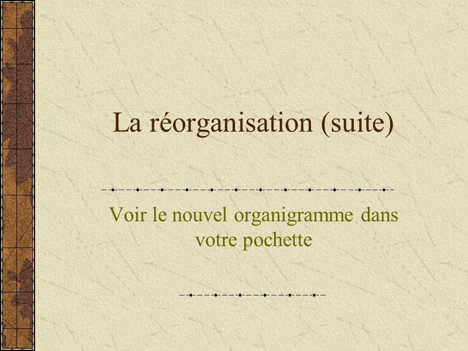 La réorganisation (suite) Voir le nouvel organigramme dans votre pochette