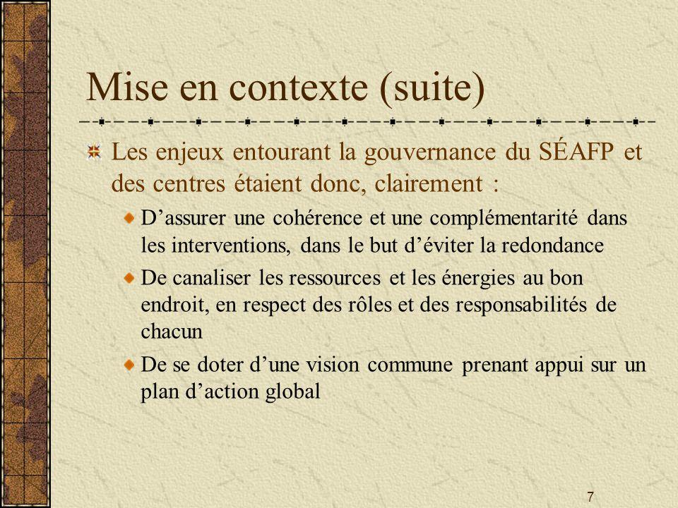 7 Mise en contexte (suite) Les enjeux entourant la gouvernance du SÉAFP et des centres étaient donc, clairement : D'assurer une cohérence et une complémentarité dans les interventions, dans le but d'éviter la redondance De canaliser les ressources et les énergies au bon endroit, en respect des rôles et des responsabilités de chacun De se doter d'une vision commune prenant appui sur un plan d'action global
