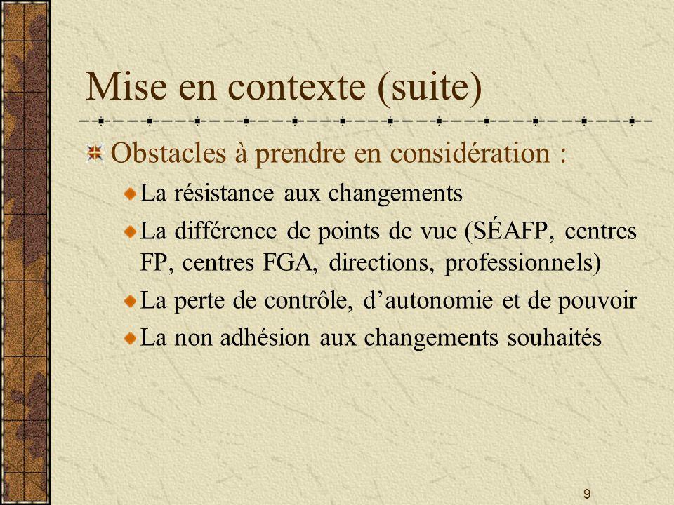 9 Mise en contexte (suite) Obstacles à prendre en considération : La résistance aux changements La différence de points de vue (SÉAFP, centres FP, centres FGA, directions, professionnels) La perte de contrôle, d'autonomie et de pouvoir La non adhésion aux changements souhaités