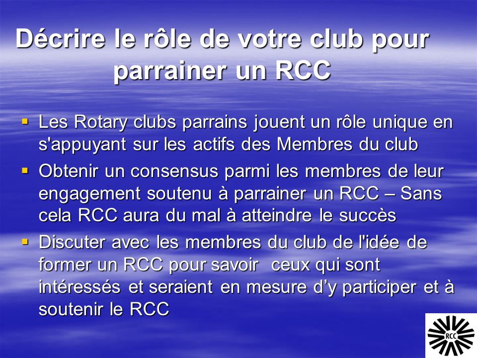 Décrire le rôle de votre club pour parrainer un RCC  Les Rotary clubs parrains jouent un rôle unique en s'appuyant sur les actifs des Membres du club