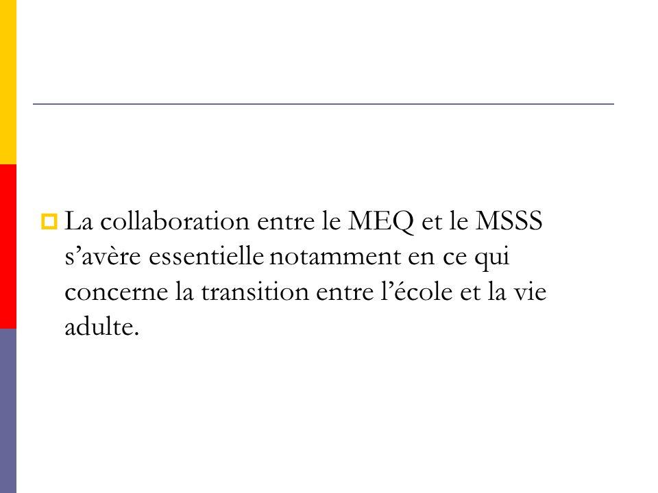 LLa collaboration entre le MEQ et le MSSS s'avère essentielle notamment en ce qui concerne la transition entre l'école et la vie adulte.