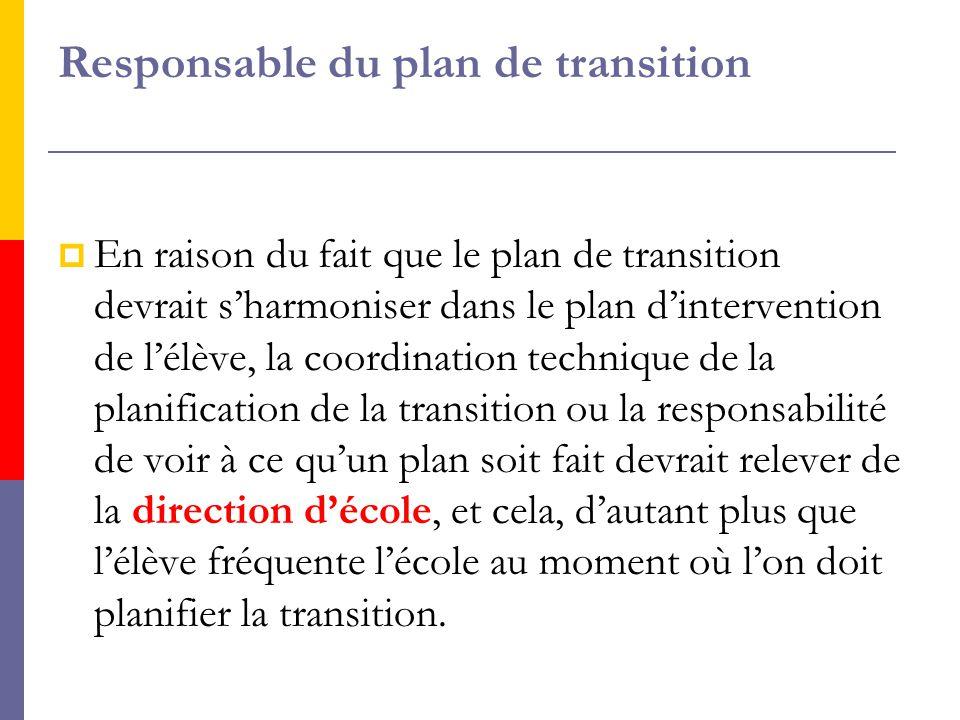 Responsable du plan de transition EEn raison du fait que le plan de transition devrait s'harmoniser dans le plan d'intervention de l'élève, la coordination technique de la planification de la transition ou la responsabilité de voir à ce qu'un plan soit fait devrait relever de la direction d'école, et cela, d'autant plus que l'élève fréquente l'école au moment où l'on doit planifier la transition.