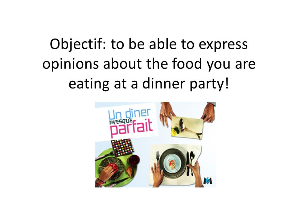 Objectif: to be able to express opinions about the food you are eating at a dinner party!