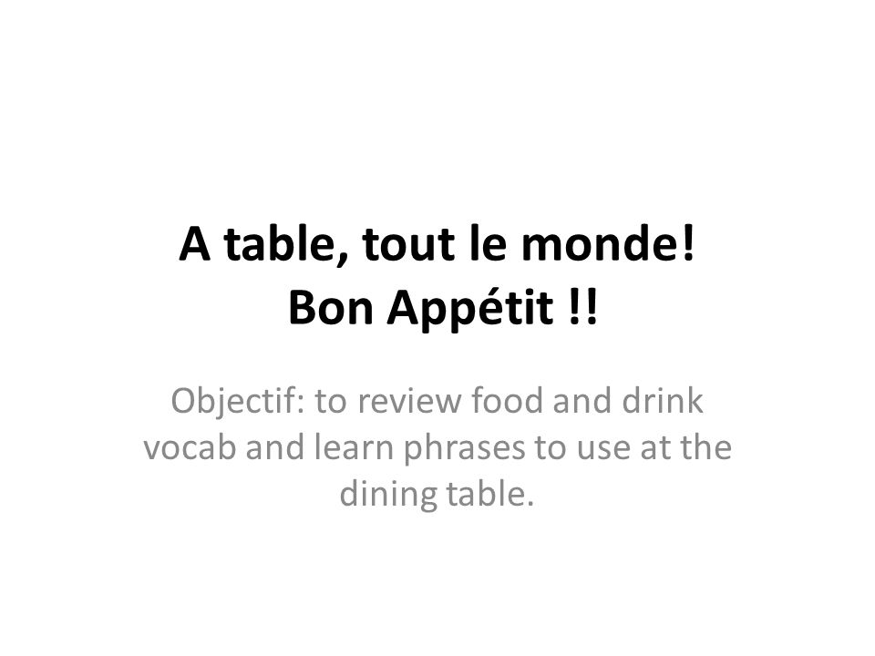 A table, tout le monde! Bon Appétit !! Objectif: to review food and drink vocab and learn phrases to use at the dining table.