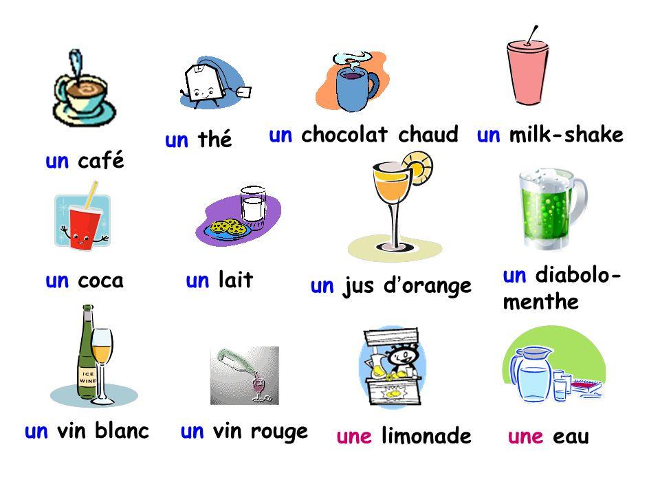 un café un thé un chocolat chaudun milk-shake un cocaun lait un jus d'orange un diabolo- menthe un vin blancun vin rouge une limonadeune eau