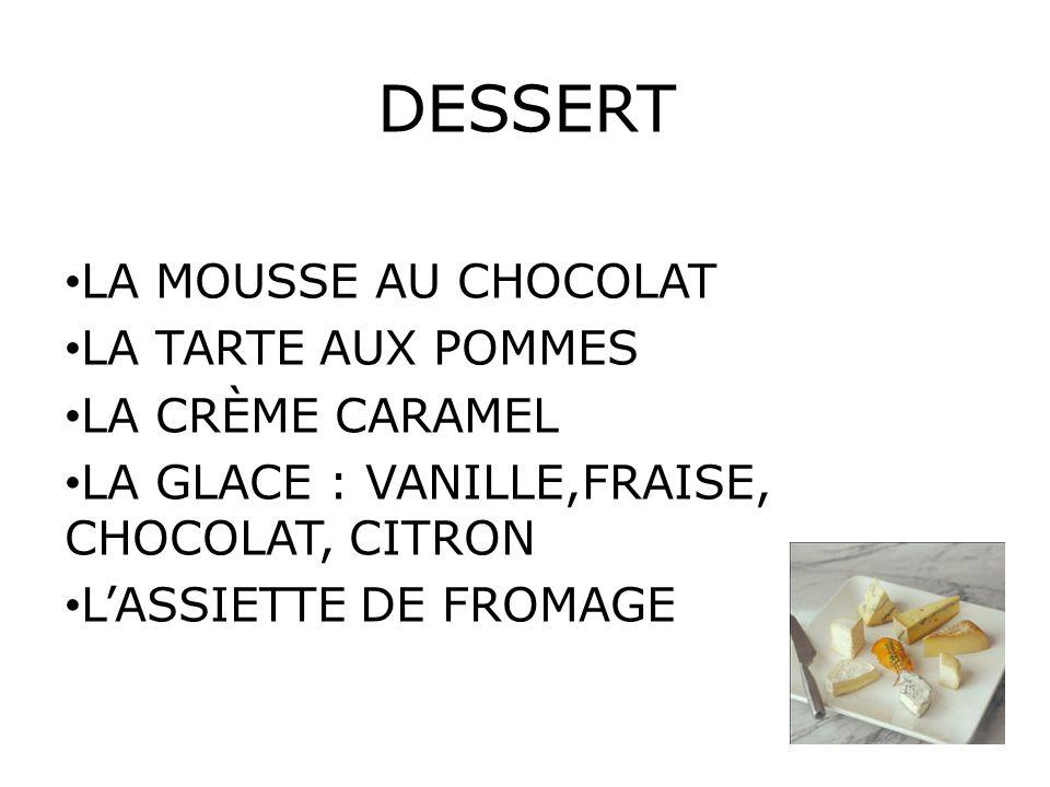 DESSERT LA MOUSSE AU CHOCOLAT LA TARTE AUX POMMES LA CRÈME CARAMEL LA GLACE : VANILLE,FRAISE, CHOCOLAT, CITRON L'ASSIETTE DE FROMAGE