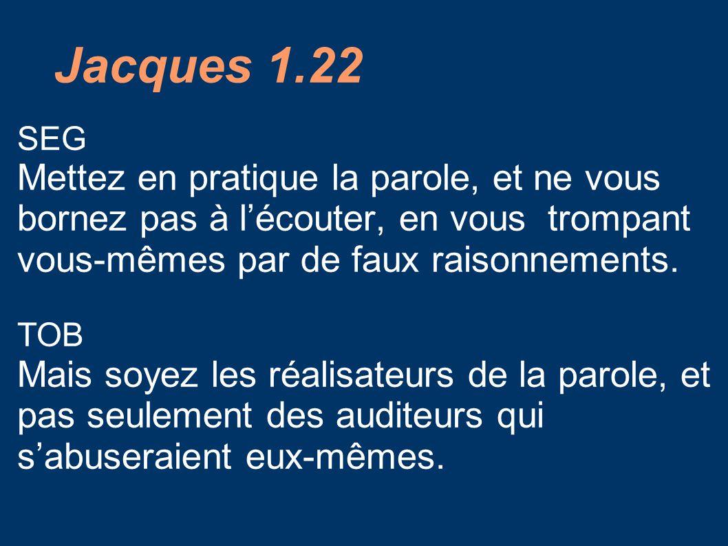 Jacques 1.22 SEG Mettez en pratique la parole, et ne vous bornez pas à l'écouter, en vous trompant vous-mêmes par de faux raisonnements.