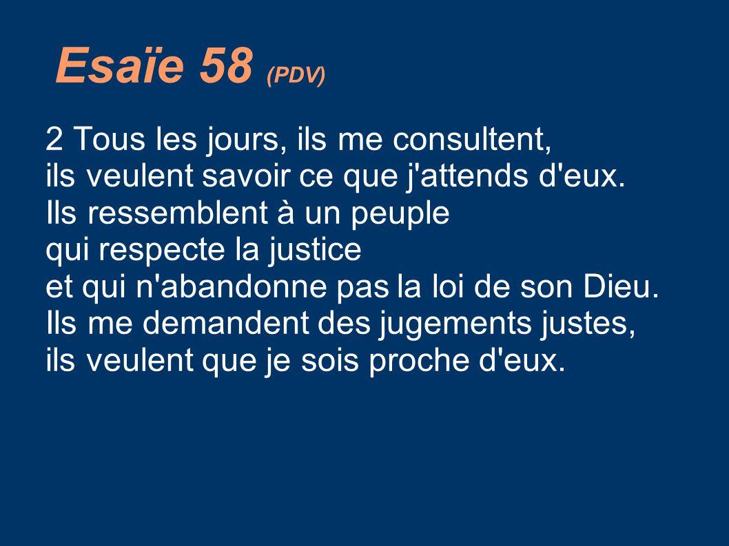 Esaïe 58 (PDV) 2 Tous les jours, ils me consultent, ils veulent savoir ce que j'attends d'eux. Ils ressemblent à un peuple qui respecte la justice et