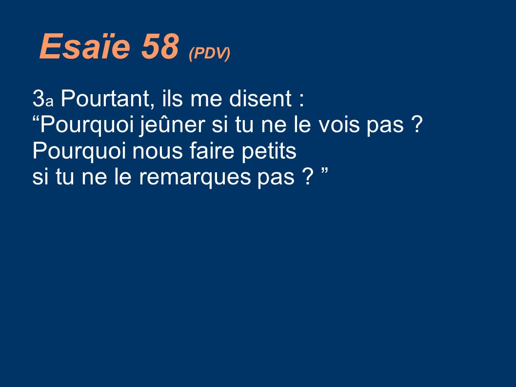 Esaïe 58 (PDV) 3 a Pourtant, ils me disent : Pourquoi jeûner si tu ne le vois pas .