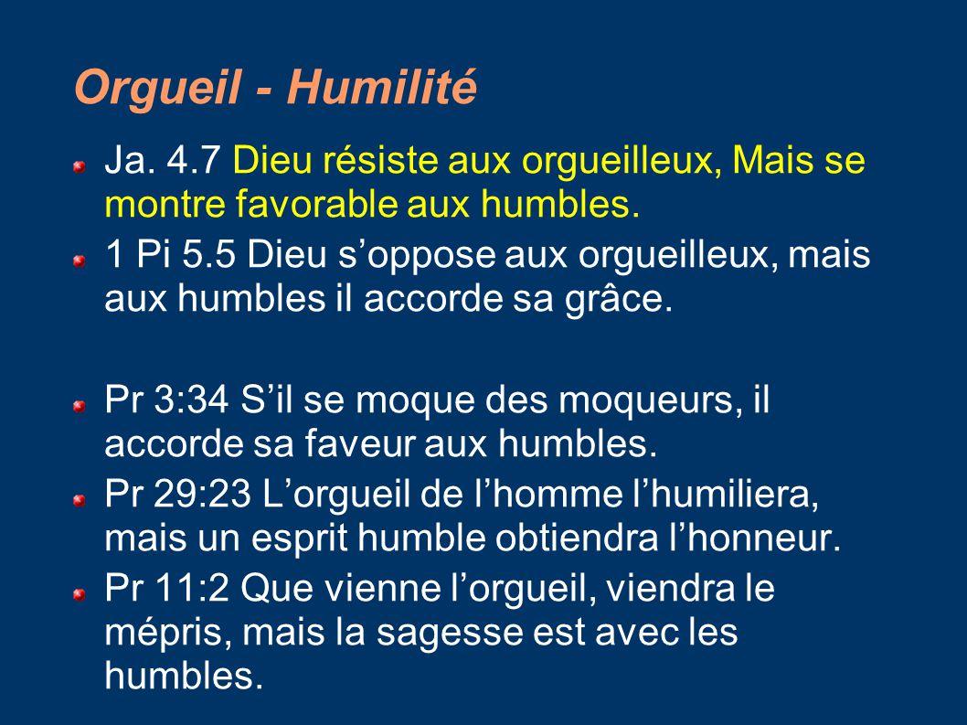 Orgueil - Humilité Ja. 4.7 Dieu résiste aux orgueilleux, Mais se montre favorable aux humbles. 1 Pi 5.5 Dieu s'oppose aux orgueilleux, mais aux humble