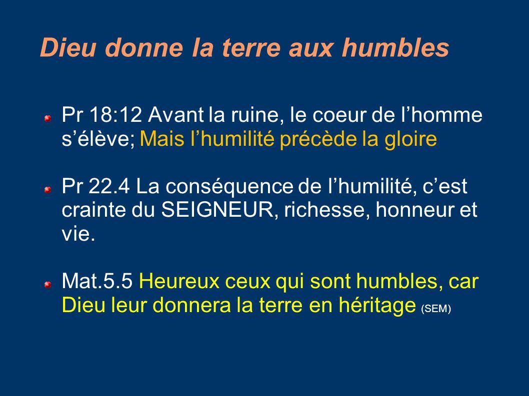 Dieu donne la terre aux humbles Pr 18:12 Avant la ruine, le coeur de l'homme s'élève; Mais l'humilité précède la gloire Pr 22.4 La conséquence de l'humilité, c'est crainte du SEIGNEUR, richesse, honneur et vie.