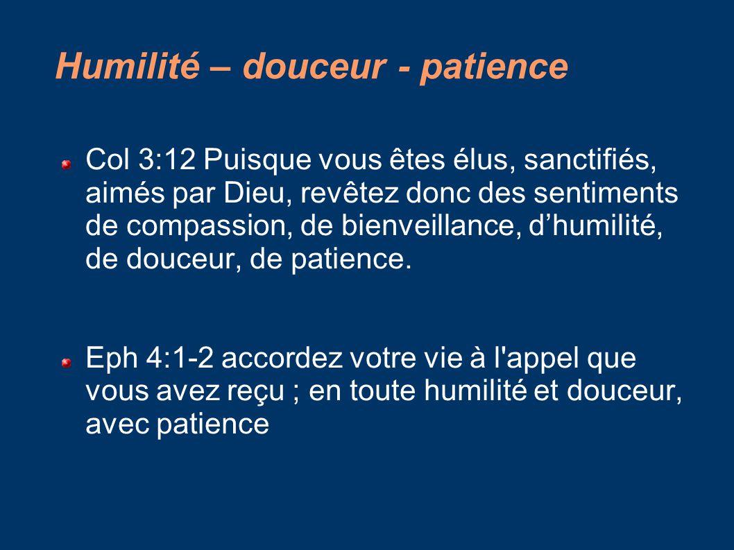 Humilité – douceur - patience Col 3:12 Puisque vous êtes élus, sanctifiés, aimés par Dieu, revêtez donc des sentiments de compassion, de bienveillance, d'humilité, de douceur, de patience.