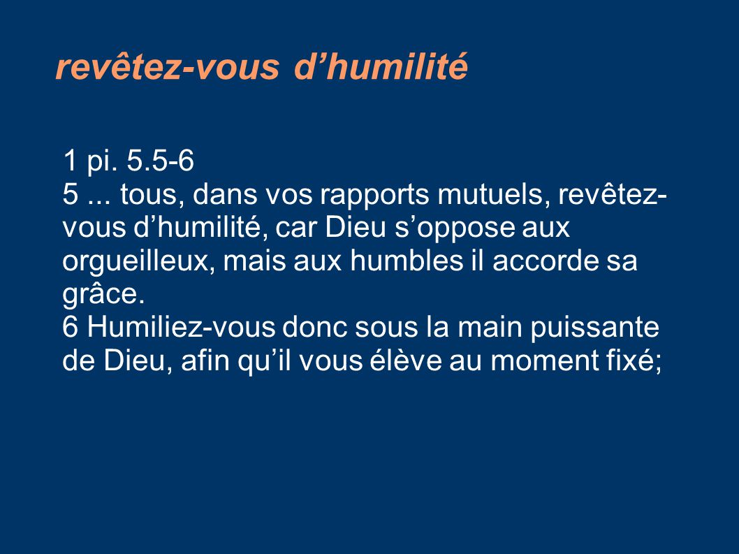 revêtez-vous d'humilité 1 pi. 5.5-6 5... tous, dans vos rapports mutuels, revêtez- vous d'humilité, car Dieu s'oppose aux orgueilleux, mais aux humble