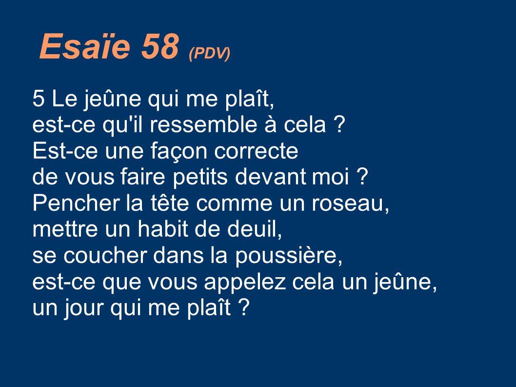 Esaïe 58 (PDV) 5 Le jeûne qui me plaît, est-ce qu'il ressemble à cela ? Est-ce une façon correcte de vous faire petits devant moi ? Pencher la tête co