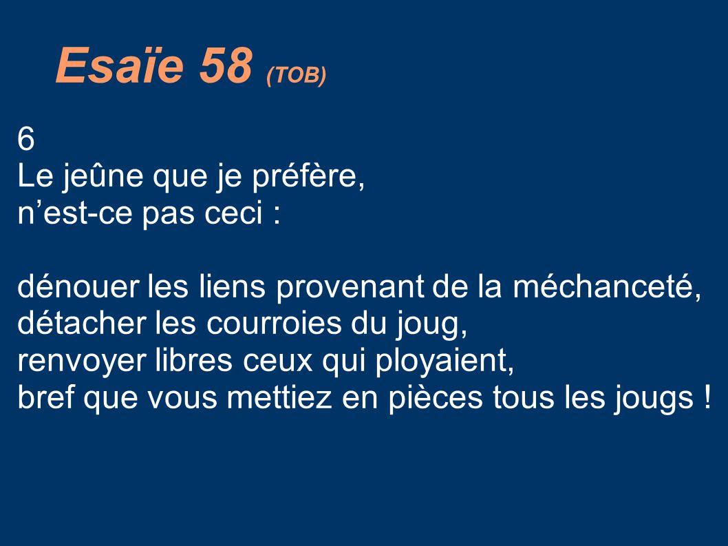 Esaïe 58 (TOB) 6 Le jeûne que je préfère, n'est-ce pas ceci : dénouer les liens provenant de la méchanceté, détacher les courroies du joug, renvoyer libres ceux qui ployaient, bref que vous mettiez en pièces tous les jougs !