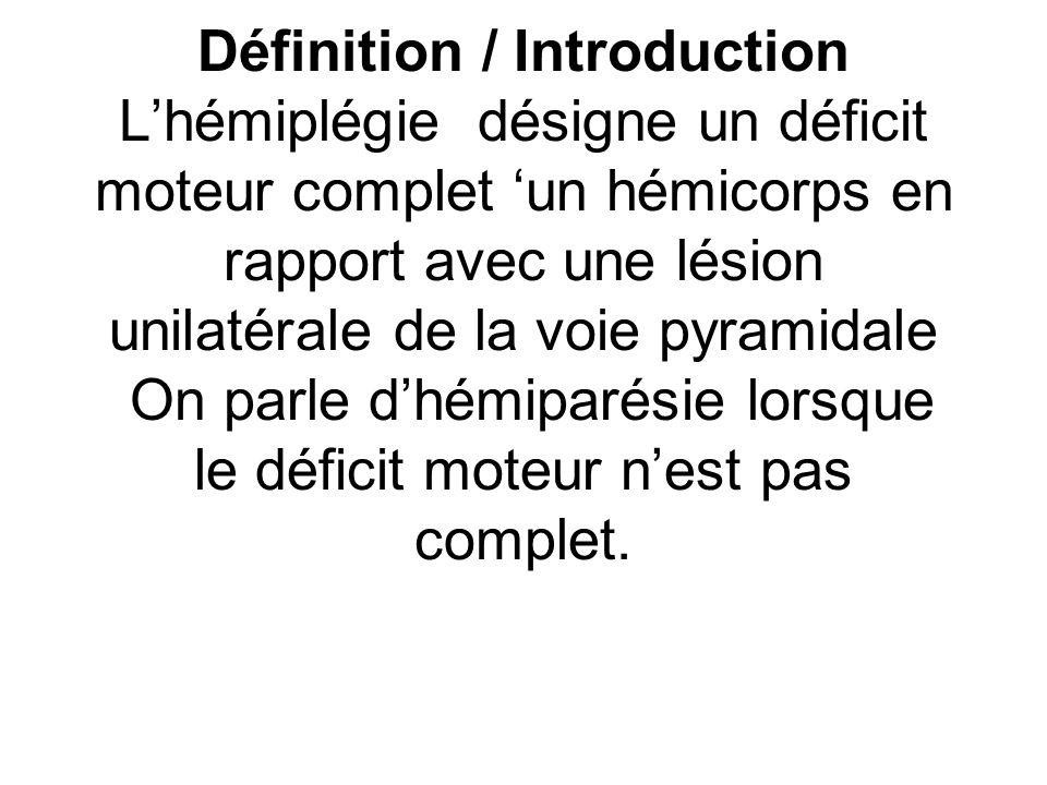 Définition / Introduction L'hémiplégie désigne un déficit moteur complet 'un hémicorps en rapport avec une lésion unilatérale de la voie pyramidale On