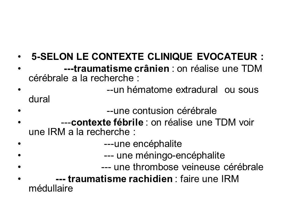 5-SELON LE CONTEXTE CLINIQUE EVOCATEUR : ---traumatisme crânien : on réalise une TDM cérébrale a la recherche : --un hématome extradural ou sous dural