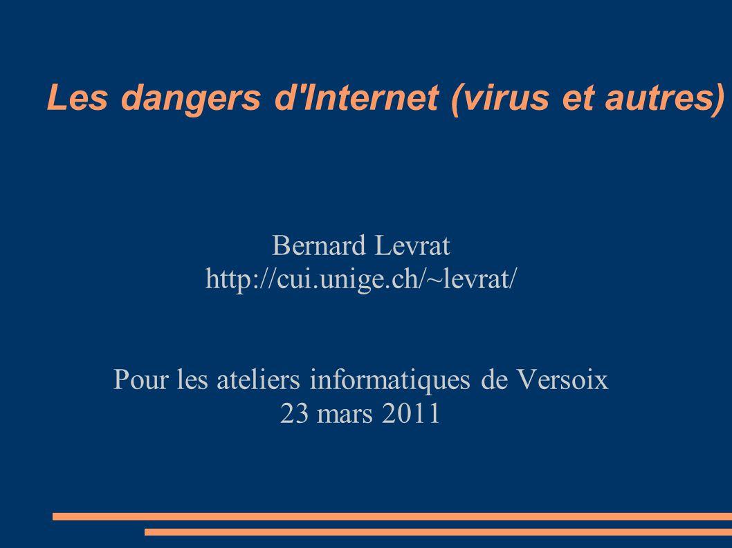 Les dangers d'Internet (virus et autres) Bernard Levrat http://cui.unige.ch/~levrat/ Pour les ateliers informatiques de Versoix 23 mars 2011