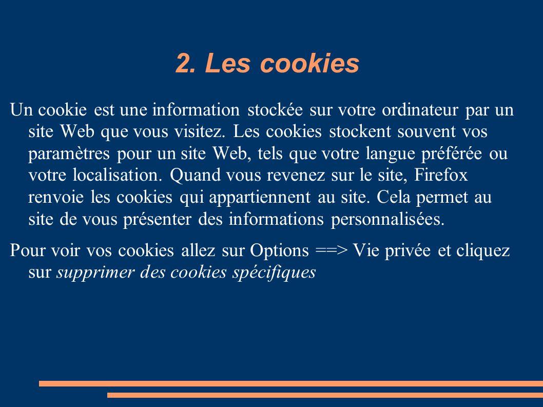 2. Les cookies Un cookie est une information stockée sur votre ordinateur par un site Web que vous visitez. Les cookies stockent souvent vos paramètre