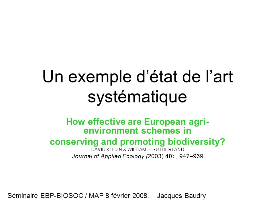 Un exemple d'état de l'art systématique How effective are European agri- environment schemes in conserving and promoting biodiversity? DAVID KLEIJN &