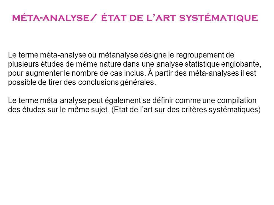 méta-analyse/ état de l'art systématique Le terme méta-analyse ou métanalyse désigne le regroupement de plusieurs études de même nature dans une analyse statistique englobante, pour augmenter le nombre de cas inclus.