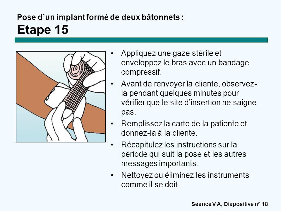 Séance V A, Diapositive n o 18 Pose d'un implant formé de deux bâtonnets : Etape 15 Appliquez une gaze stérile et enveloppez le bras avec un bandage compressif.