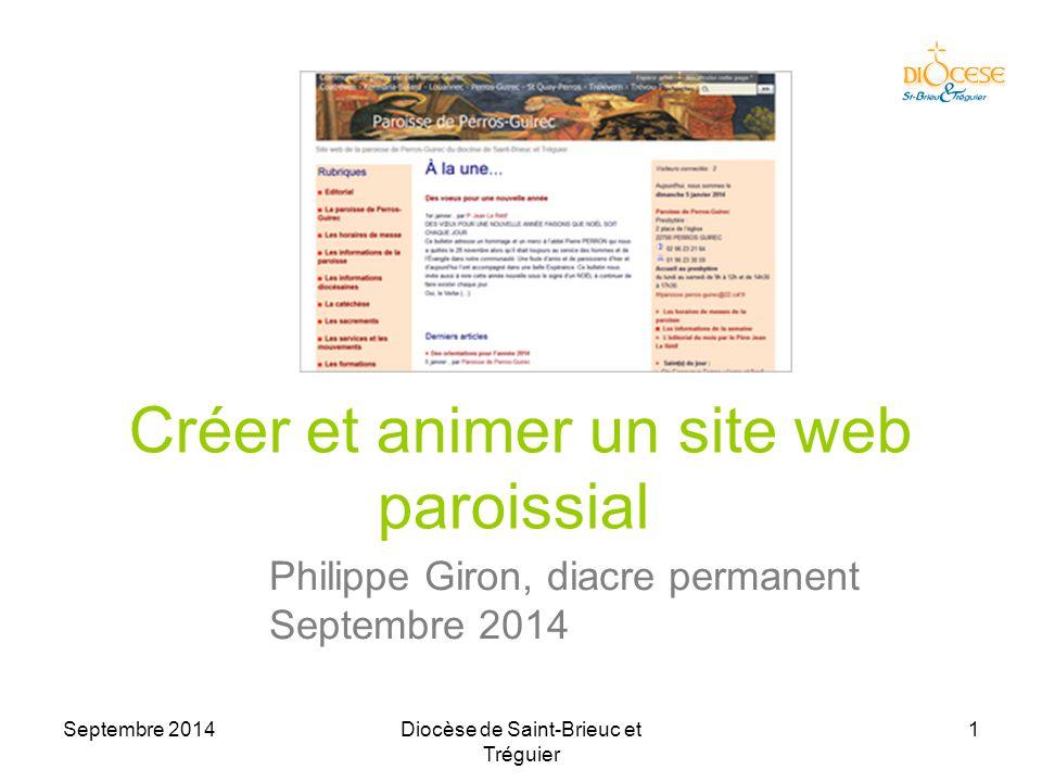 Septembre 2014Diocèse de Saint-Brieuc et Tréguier 1 Créer et animer un site web paroissial Philippe Giron, diacre permanent Septembre 2014