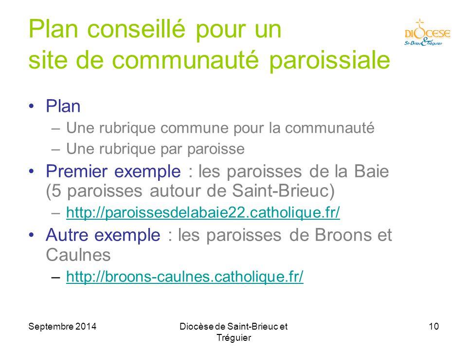 Septembre 2014Diocèse de Saint-Brieuc et Tréguier 10 Plan conseillé pour un site de communauté paroissiale Plan –Une rubrique commune pour la communauté –Une rubrique par paroisse Premier exemple : les paroisses de la Baie (5 paroisses autour de Saint-Brieuc) –http://paroissesdelabaie22.catholique.fr/http://paroissesdelabaie22.catholique.fr/ Autre exemple : les paroisses de Broons et Caulnes –http://broons-caulnes.catholique.fr/http://broons-caulnes.catholique.fr/