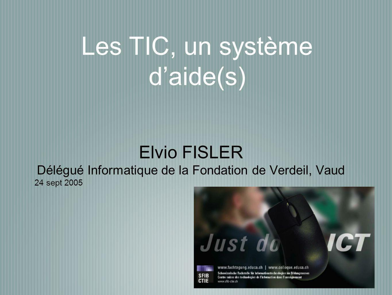 Les TIC, un système d'aide(s) Elvio FISLER Délégué Informatique de la Fondation de Verdeil, Vaud 24 sept 2005