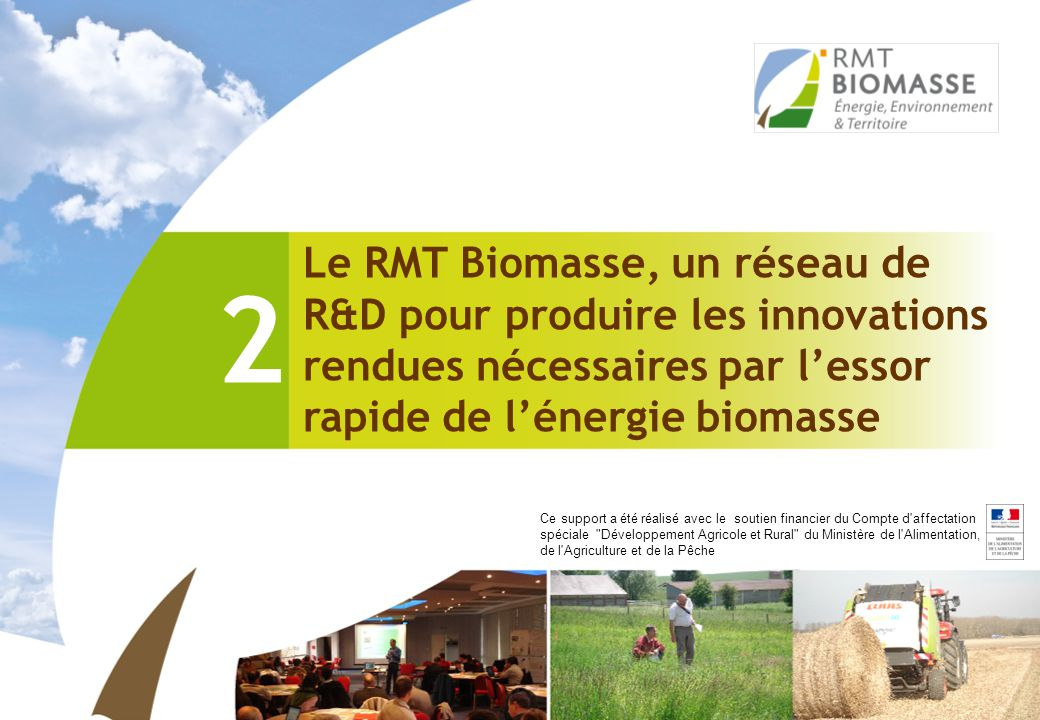 Le RMT Biomasse, un réseau de R&D pour produire les innovations rendues nécessaires par l'essor rapide de l'énergie biomasse 2 Ce support a été réalis